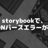 """storybookを起動しようとしたら、Unexpected end of JSON input while parsing near """" のエラーが発生した"""